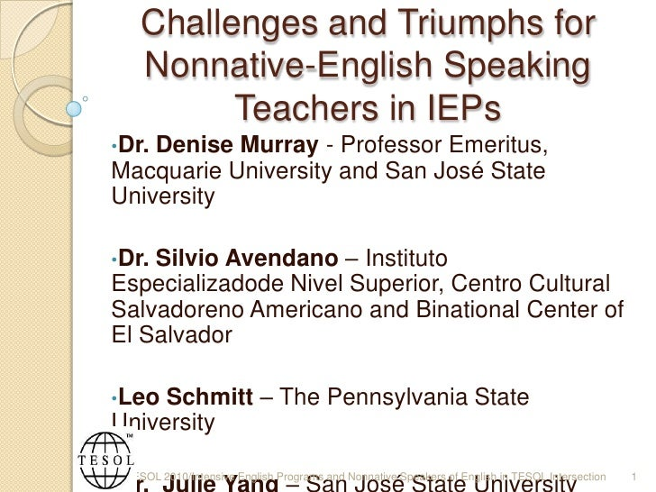 Challenges and Triumphs for Nonnative-English Speaking Teachers in IEPs<br /><ul><li>Dr. Denise Murray - Professor Emeritu...