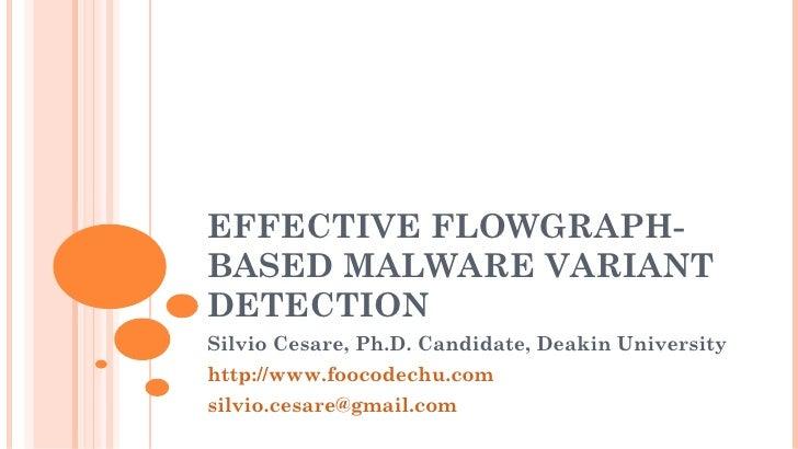 EFFECTIVE FLOWGRAPH-BASED MALWARE VARIANTDETECTIONSilvio Cesare, Ph.D. Candidate, Deakin Universityhttp://www.foocodechu.c...