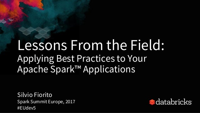 Lessons From the Field: Applying Best Practices to Your Apache Spark™ Applications Silvio Fiorito Spark Summit Europe, 201...