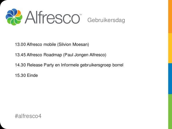 Gebruikersdag13.00 Alfresco mobile (Silvion Moesan)13.45 Alfresco Roadmap (Paul Jongen Alfresco)14.30 Release Party en Inf...