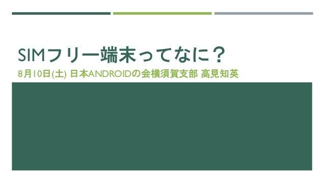 SIMフリー端末ってなに? 8月10日(土) 日本ANDROIDの会横須賀支部 高見知英