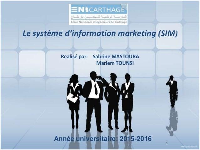 Année universitaire: 2015-2016 1 Le système d'information marketing (SIM) Realisé par: Sabrine MASTOURA Mariem TOUNSI