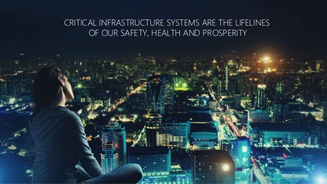 CRITICAL INFRASTRUCTURE SYSTEMS ARE THE LIFELINES OF OUR SAFETY, HEALTH AND PROSPERITY