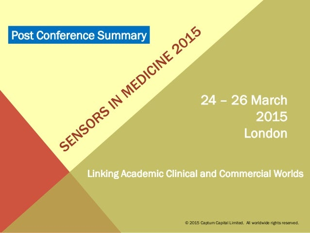 24 – 26 March 2015 London Linking Academic Clinical and Commercial Worlds © 2015 Captum Capital Limited. All worldwide rig...