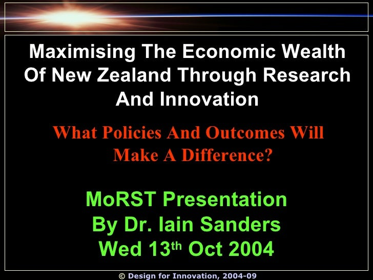 ©  Design for Innovation, 2004-09 MoRST Presentation By Dr. Iain Sanders Wed 13 th  Oct 2004 Maximising The Economic Wealt...