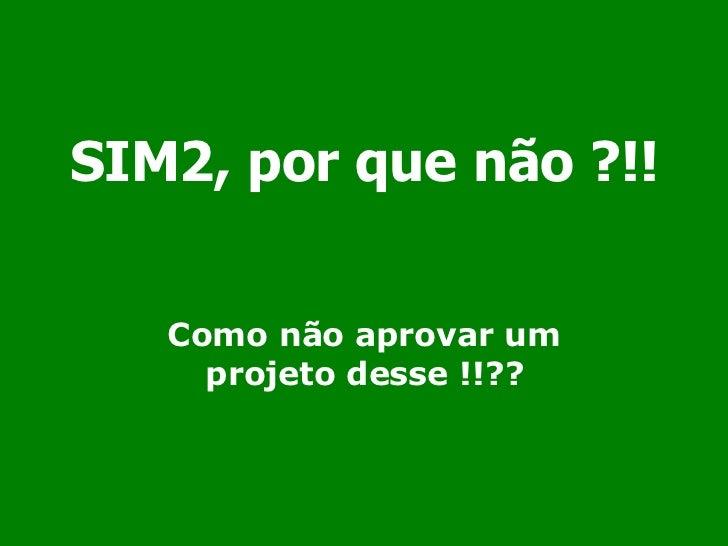 SIM2, por que não ?!! Como não aprovar um projeto desse !!??