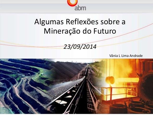 Algumas Reflexões sobre a  Mineração do Futuro  23/09/2014  Vânia L Lima Andrade
