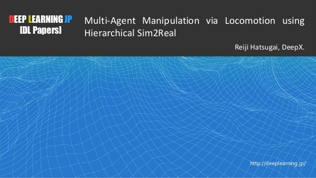 1 DEEP LEARNING JP [DL Papers] http://deeplearning.jp/ Multi-Agent Manipulation via Locomotion using Hierarchical Sim2Real...