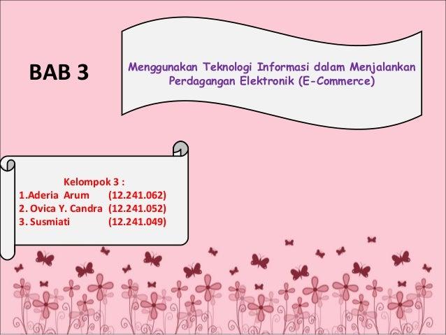 BAB 3  Menggunakan Teknologi Informasi dalam Menjalankan Perdagangan Elektronik (E-Commerce)  Kelompok 3 : 1.Aderia Arum (...