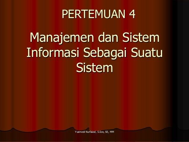 PERTEMUAN 4  Manajemen dan Sistem Informasi Sebagai Suatu Sistem  Yusmedi Nurfaizal, S.Sos, SE, MM