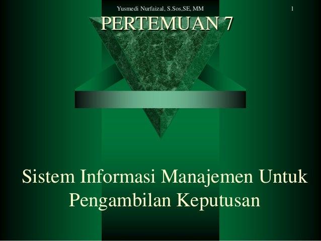 Yusmedi Nurfaizal, S.Sos,SE, MM  1  PERTEMUAN 7  Sistem Informasi Manajemen Untuk Pengambilan Keputusan