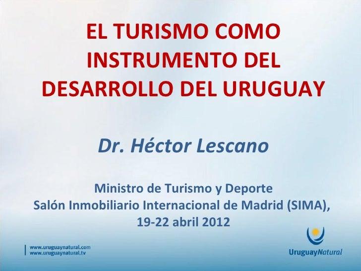 EL TURISMO COMO    INSTRUMENTO DEL DESARROLLO DEL URUGUAY          Dr. Héctor Lescano         Ministro de Turismo y Deport...