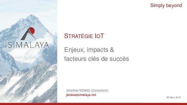 1 Simply beyond Enjeux, impacts & facteurs clés de succès STRATÉGIE IOT 26 Mars 2015 Jonathan KOSKAS (Consultant) jkoskas@...