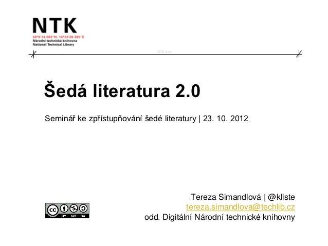 210 mmŠedá literatura 2.0Seminář ke zpřístupňování šedé literatury | 23. 10. 2012                                        T...