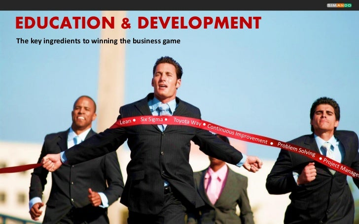 EDUCATION & DEVELOPMENTThe key ingredients to winning the business game                                    Six Sigma ●