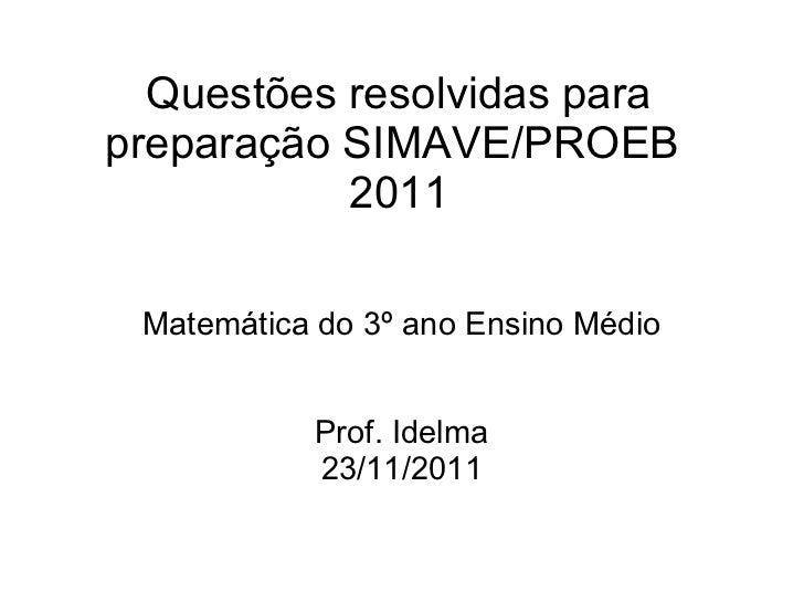Questões resolvidas parapreparação SIMAVE/PROEB           2011 Matemática do 3º ano Ensino Médio           Prof. Idelma   ...