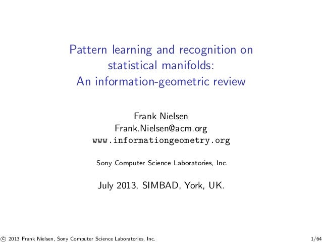 Pattern learning and recognition on statistical manifolds: An information-geometric review Frank Nielsen Frank.Nielsen@acm...