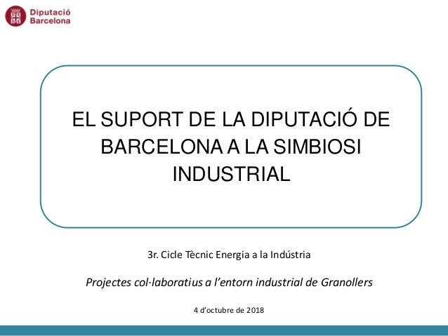 EL SUPORT DE LA DIPUTACIÓ DE BARCELONA A LA SIMBIOSI INDUSTRIAL 3r. Cicle Tècnic Energia a la Indústria Projectes col·labo...