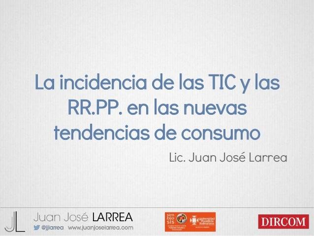 La incidencia de las TIC y las RR.PP. en las nuevas tendencias de consumo Lic. Juan José Larrea