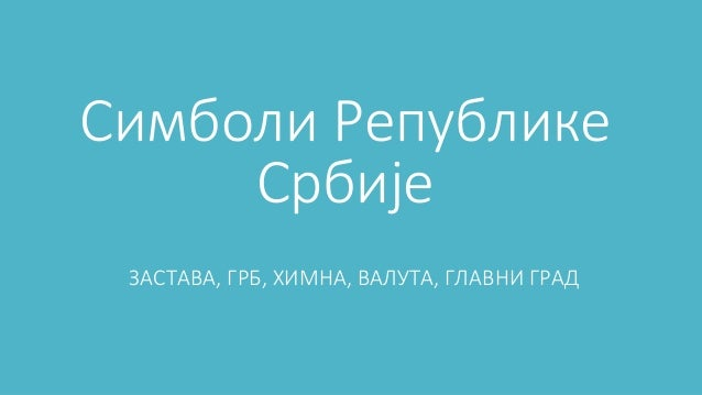 Симболи Републике Србије ЗАСТАВА, ГРБ, ХИМНА, ВАЛУТА, ГЛАВНИ ГРАД