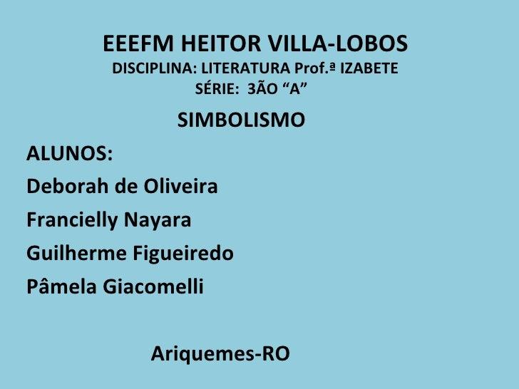 """EEEFM HEITOR VILLA-LOBOS DISCIPLINA: LITERATURA Prof.ª IZABETE SÉRIE:  3ÃO """"A""""  SIMBOLISMO ALUNOS: Deborah de Oliveira  Fr..."""