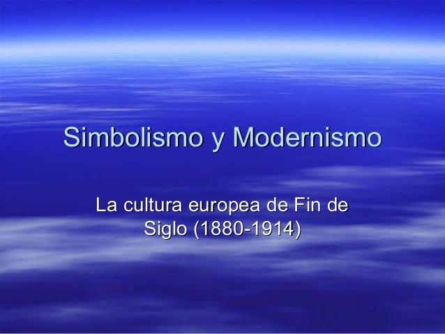 Simbolismo y ModernismoSimbolismo y Modernismo La cultura europea de Fin deLa cultura europea de Fin de Siglo (1880-1914)S...