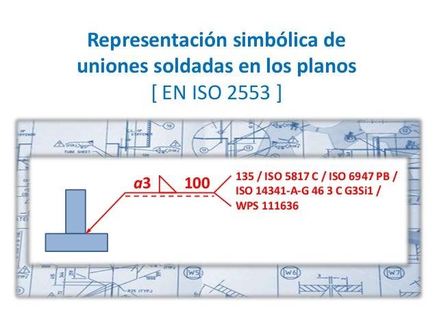 Representación simbólica de uniones soldadas en los planos [ EN ISO 2553 ] a3 100 135 / ISO 5817 C / ISO 6947 PB / ISO 143...