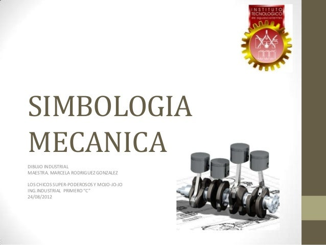 SIMBOLOGIAMECANICADIBUJO INDUSTRIALMAESTRA. MARCELA RODRIGUEZ GONZALEZLOS CHICOS SUPER-PODEROSOS Y MOJO-JO-JOING.INDUSTRIA...