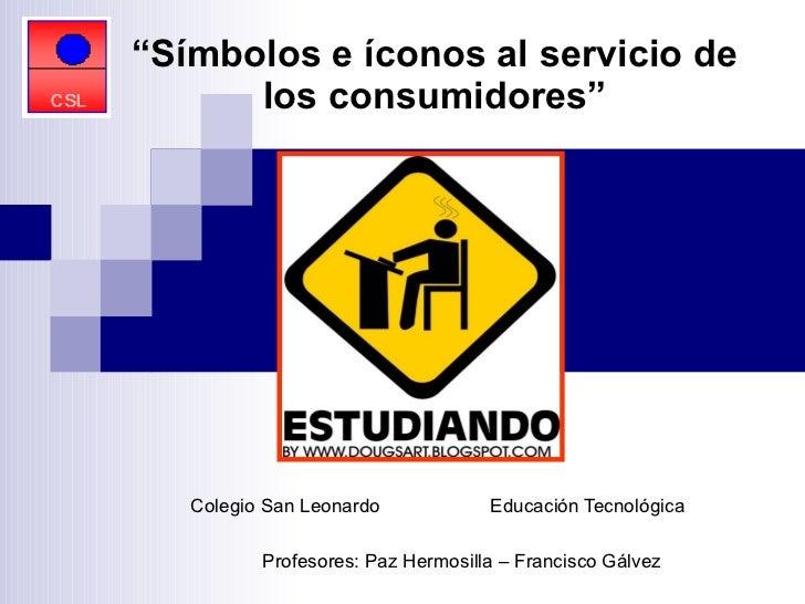 "Colegio San Leonardo  Educación Tecnológica   Profesores: Paz Hermosilla – Francisco Gálvez   "" Símbolos e íconos al servi..."