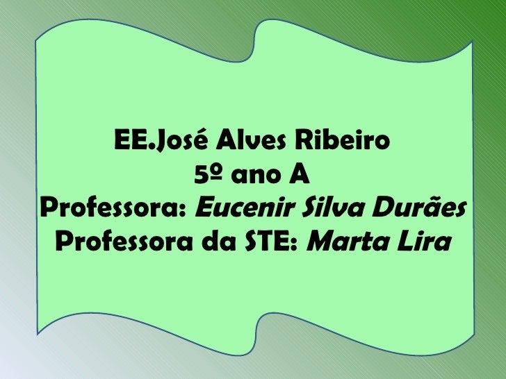 EE.José Alves Ribeiro 5º ano A Professora:  Eucenir Silva Durães Professora da STE:  Marta Lira