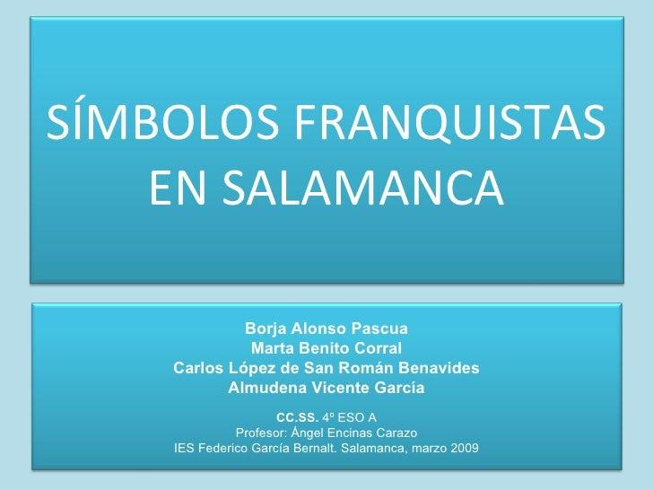 SÍMBOLOS FRANQUISTAS EN SALAMANCA Borja Alonso Pascua Marta Benito Corral Carlos López de San Román Benavides Almudena Vic...