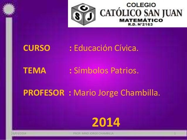 CURSO : Educación Cívica. TEMA : Símbolos Patrios. PROFESOR : Mario Jorge Chambilla. 2014 26/03/2014 PROF: MRIO JORGE CHAM...