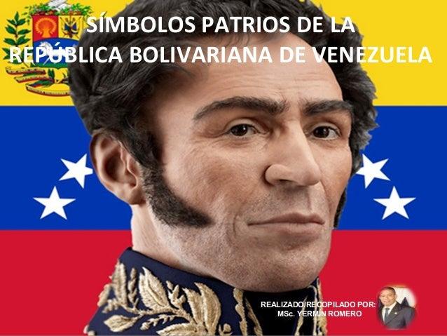SÍMBOLOS PATRIOS DE LA REPÚBLICA BOLIVARIANA DE VENEZUELA REALIZADO/RECOPILADO POR: MSc. YERMÍN ROMERO