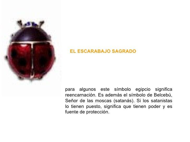 para algunos este símbolo egipcio significa reencarnación. Es además el símbolo de Belcebú, Señor de las moscas (satanás)....