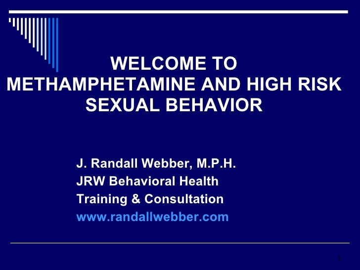 WELCOME TO METHAMPHETAMINE AND HIGH RISK SEXUAL BEHAVIOR J. Randall Webber, M.P.H. JRW Behavioral Health  Training & Consu...