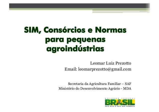 SIM, Consórcios e Normas para pequenas agroindústrias Leomar Luiz Prezotto Email: leomarprezotto@gmail.com Secretaria da A...