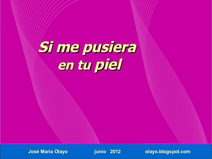 Si me pusiera      en tu pielJosé María Olayo   junio 2012   olayo.blogspot.com