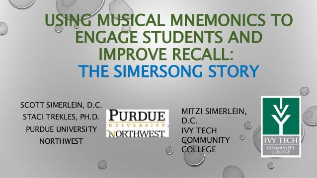 USING MUSICAL MNEMONICS TO ENGAGE STUDENTS AND IMPROVE RECALL: THE SIMERSONG STORY SCOTT SIMERLEIN, D.C. STACI TREKLES, PH...
