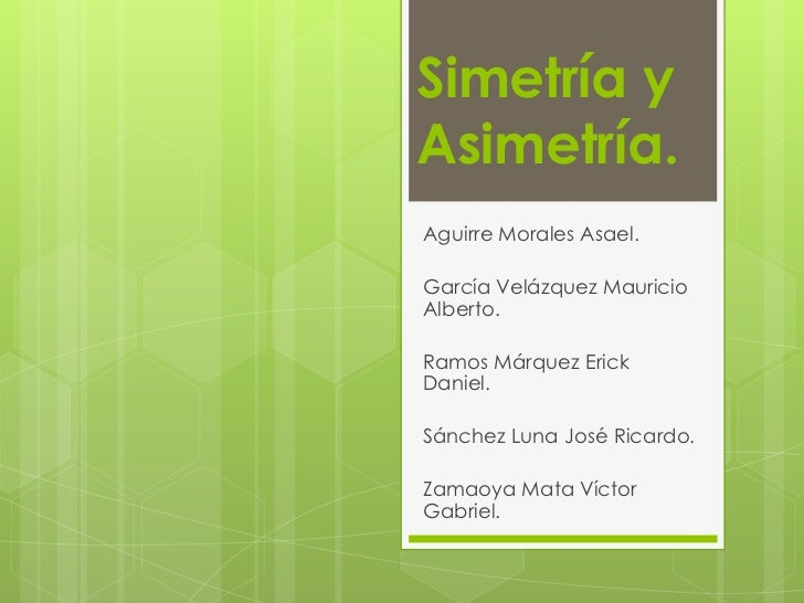 Simetría yAsimetría.Aguirre Morales Asael.García Velázquez MauricioAlberto.Ramos Márquez ErickDaniel.Sánchez Luna José Ric...