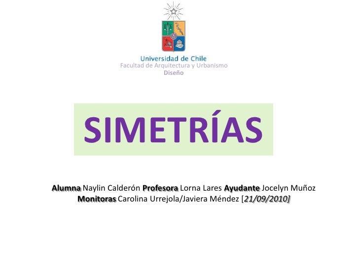 Facultad de Arquitectura y Urbanismo<br />Diseño<br />SIMETRÍAS<br />Alumna Naylin Calderón Profesora Lorna Lares Ayudante...