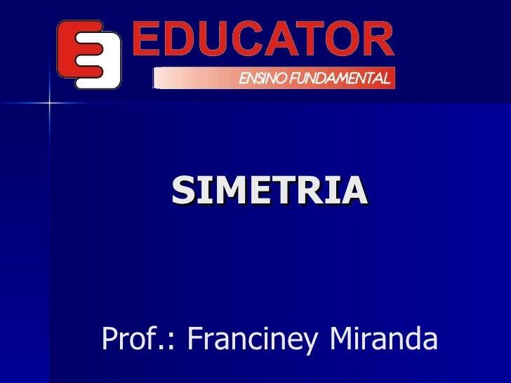 SIMETRIA Prof.: Franciney Miranda