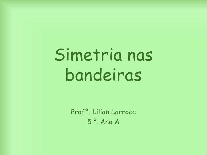 Simetrianasbandeiras<br />Profª. LilianLarroca<br />5 °. Ano A<br />