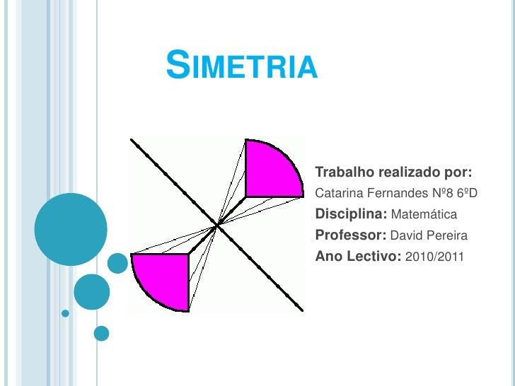 Simetria<br />Trabalho realizado por:<br />Catarina Fernandes Nº8 6ºD<br />Disciplina:Matemática<br />Professor: David Per...