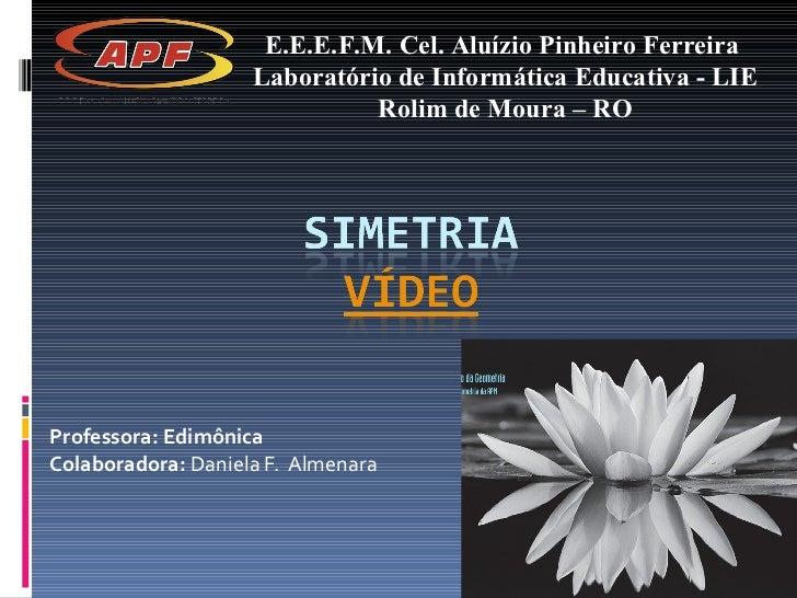 Professora: Edimônica Colaboradora:  Daniela F.  Almenara E.E.E.F.M. Cel. Aluízio Pinheiro Ferreira  Laboratório de Inform...