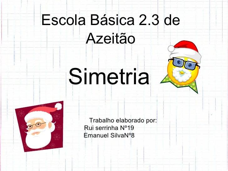 Simetria   Trabalho elaborado por: Rui serrinha Nº19 Emanuel SilvaNº8 Escola Básica 2.3 de Azeitão