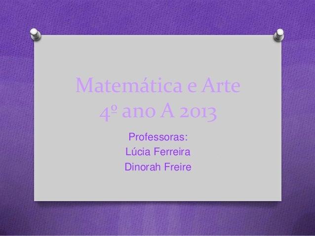 Matemática e Arte 4º ano A 2013 Professoras: Lúcia Ferreira Dinorah Freire