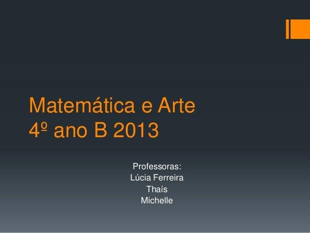 Matemática e Arte 4º ano B 2013 Professoras: Lúcia Ferreira Thaís Michelle