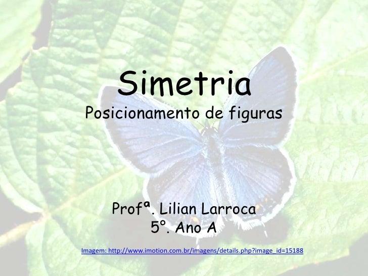 SimetriaPosicionamentode figuras<br />Profª. LilianLarroca<br />5°. Ano A<br />Imagem: http://www.imotion.com.br/imagens/d...
