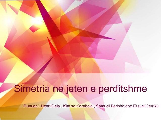 Simetria ne jeten e perditshme Punuan : Henri Cela , Klarisa Karaboja , Samuel Berisha dhe Ersuel Cerriku