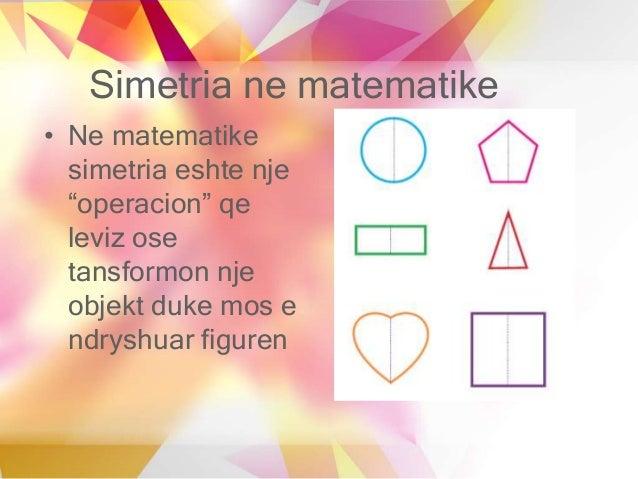 """Simetria ne matematike • Ne matematike simetria eshte nje """"operacion"""" qe leviz ose tansformon nje objekt duke mos e ndrysh..."""